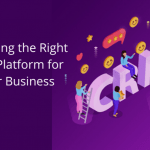 Choosing the Right CRM Platform for Your Business
